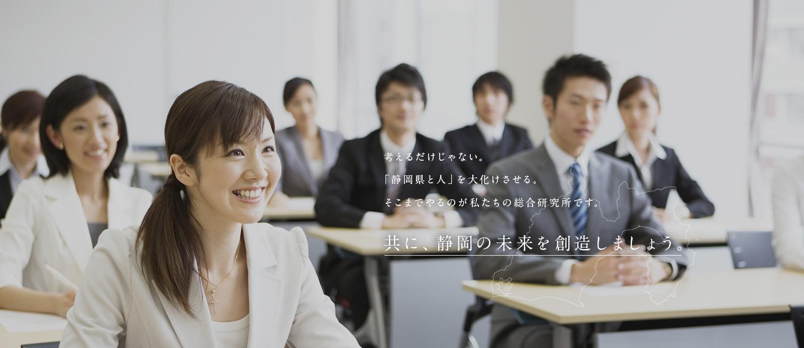 考えるだけじゃない。「静岡県と人」を大化けさせる。そこまでやるのが私たちの総合研究所です。共に、静岡の未来を創造しましょう。